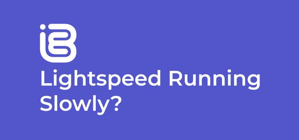 Lightspeed Running Slowly?